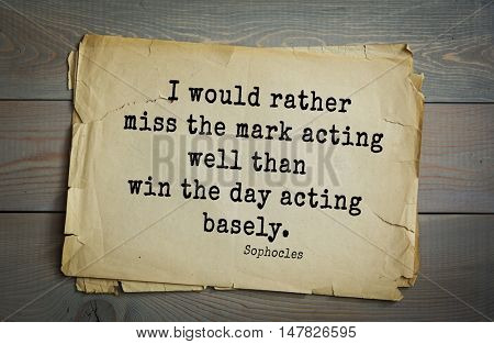 TOP-150. Sophocles (Athenian playwright, tragedian) quote.I would rather miss the mark acting well than win the day acting basely.