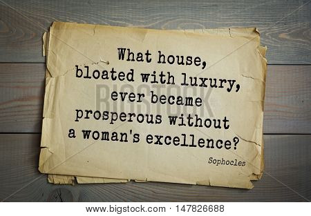 TOP-150. Sophocles (Athenian playwright, tragedian) quote.What house, bloated with luxury, ever became prosperous without a woman's excellence?