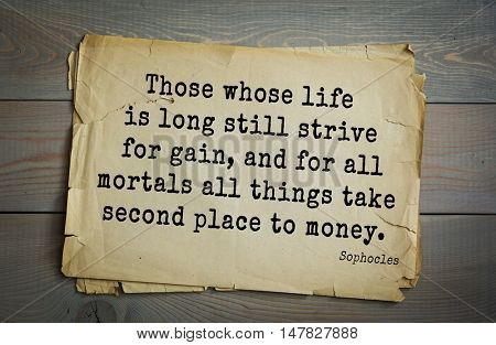 TOP-150. Sophocles (Athenian playwright, tragedian) quote.Those whose life is long still strive for gain, and for all mortals all things take second place to money.