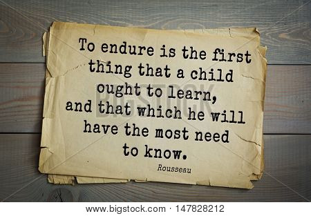 TOP-60. Jean-Jacques Rousseau (French philosopher, writer, thinker of Enlightenment) quote. To endure is the first thing that a child ought to learn, and that which he will have the most need to know.
