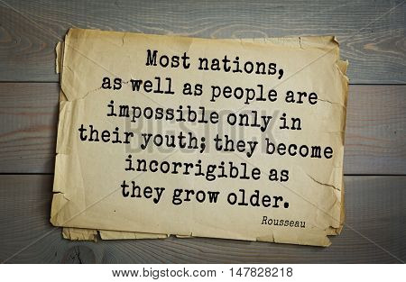 TOP-60. Jean-Jacques Rousseau (French philosopher, writer, thinker) quote. Most nations, as well as people are impossible only in their youth; they become incorrigible as they grow older.