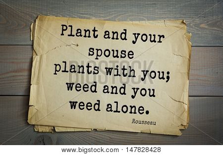 TOP-60. Jean-Jacques Rousseau (French philosopher, writer, thinker of the Enlightenment) quote.Plant and your spouse plants with you; weed and you weed alone.