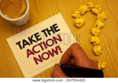 Conceptual Hand Writing Showing Take The Action Now Motivational Call. Business Photo Showcasing Act