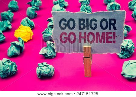 Writing Note Showing  Go Big Or Go Home Motivational Call. Business Photo Showcasing Mindset Ambitio