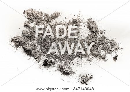 Fade Away Word Written In Ash, Dust, Dirt As Lost, Forgotten, Extinct, Death Or Disappear Concept