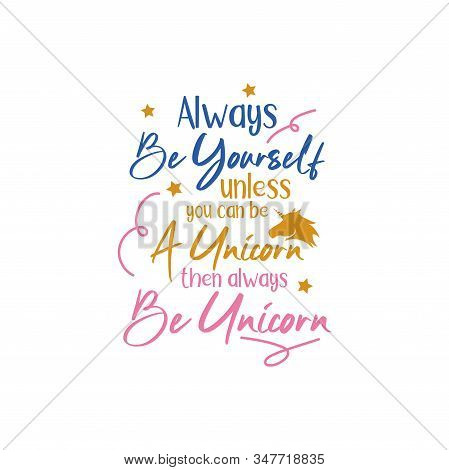 Unicorn Quote Lettering Typography. Always Be Yourself Unless You Can Be A Unicorn Then Always Be Un