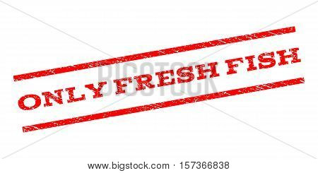 Only Fresh Fish watermark stamp. Text tag between parallel lines with grunge design style. Rubber seal stamp with dust texture. Vector red color ink imprint on a white background.