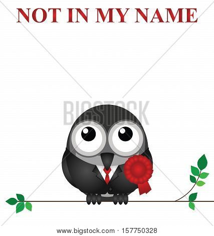 Not in my name slogan with comical red rosette wearing bird politician on white background with copy space for own text