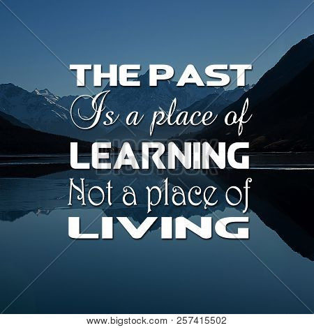 Inspirational Quotes The Past Is A Place Of Learning Not A Place Of Living, Positive, Motivational