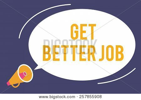Word Writing Text Get Better Job. Business Concept For Looking For A High Paying Occupation Stress F