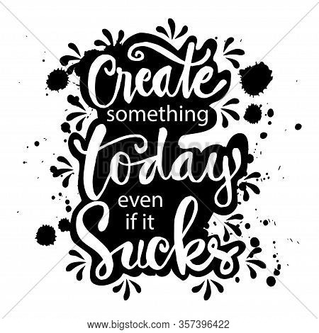 Create Something Today Even If It Sucks. Motivational Quote.