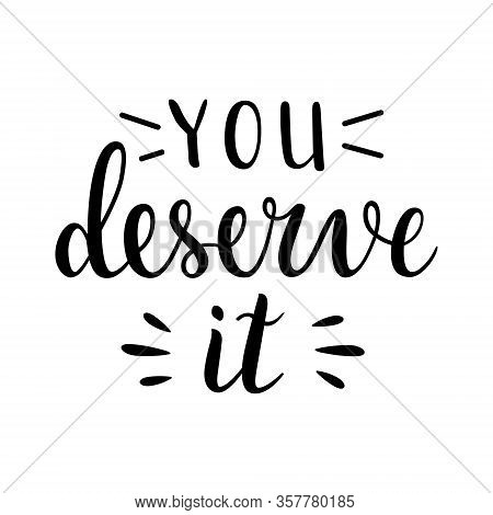 You Deserve It, Motivational Lettering Phrase Isolated On White Background, Balck Ink Printable Writ