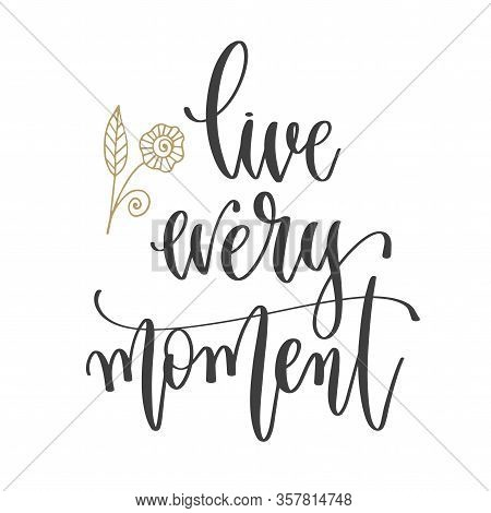 Live Every Moment - Hand Lettering Inscription Positive Quote, Motivation And Inspiration Phrase