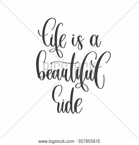 Life Is A Beautiful Ride - Hand Lettering Inscription Text Positive Quote, Motivation And Inspiratio