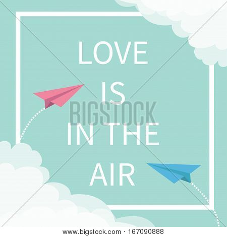 Love is in the air Lettering text. Two flying origami paper plane. Dashed Square line frame Cloud in corners. Happy Valentines day. Greeting card Typographical blue sky background quote Flat Vector