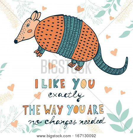 I like you exactly the way you are. No changes needed. Hand drawn quote card with cute armadillo