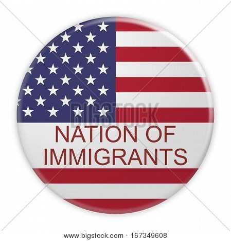 USA Politics Concept Badge: Nation of Immigrants Motto Button With US Flag 3d illustration on white background