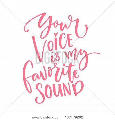 Your voice is my favorite sound. Love quote for Valentine's day card. Modern calligraphy isolated on white background.