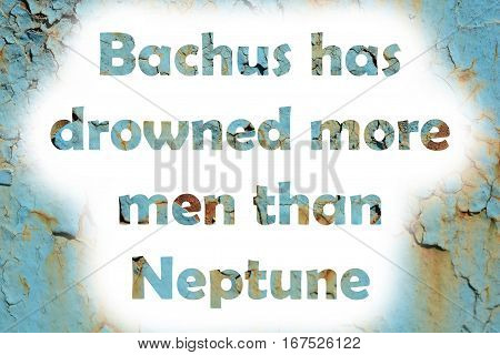 Bacchus Has Drowned More Men Than Neptune. Words Print On The Grunge Metallic Wall