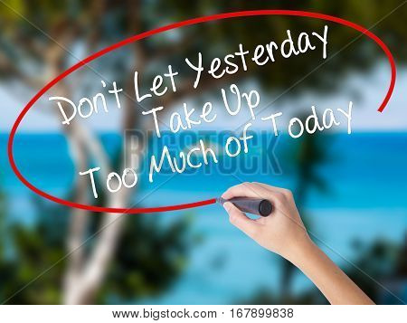 Woman Hand Writing Don't Let Yesterday Take Up Too Much Of Today With Black Marker On Visual Screen.