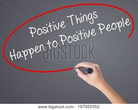 Woman Hand Writing Positive Things Happen To Positive People With Black Marker On Visual Screen