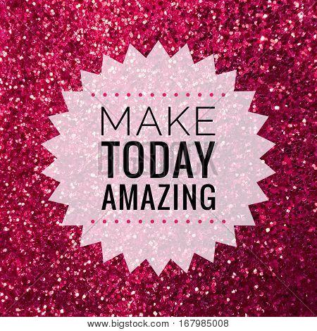 Make today amazing, motivational quote on shiny pink glitter background