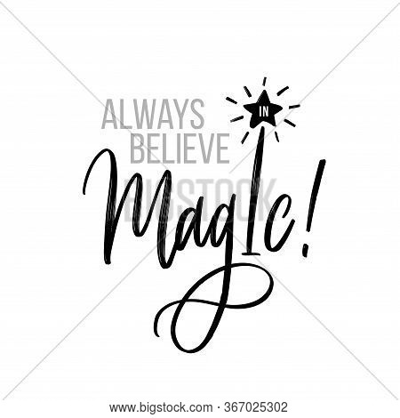 Always Believe In Magic. Lettering Motivational Inscription. Vector Illustration For T-shirts, Poste