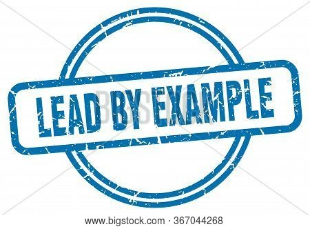 Lead By Example Stamp. Lead By Example Round Vintage Grunge Sign. Lead By Example