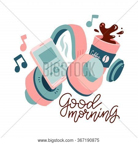 Trendy Design Poster. Cup Of Coffee With Smartphone Plaing Music, Headphones And Good Morning Letter