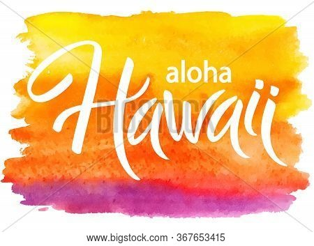 Aloha Hawaii, Hand Written Vector Lettering On Watercolor Brushstroke, Typographic Poster, Template