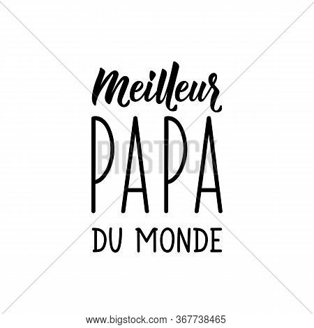 Best Dad In The World In French. Ink Illustration. Modern Brush Calligraphy. Can Be Used For Prints