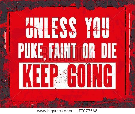 Inspiring motivation quote with text Unless You Puke Faint Or Die Keep Going. Vector typography poster design concept. Distressed old metal sign texture.