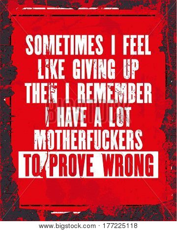 Inspiring motivation quote with text Sometimes I Feel Like Giving Up Then I Remember I Have a Lot Motherfuckers to Prove Wrong. Vector typography poster design concept. Distressed old metal sign texture.