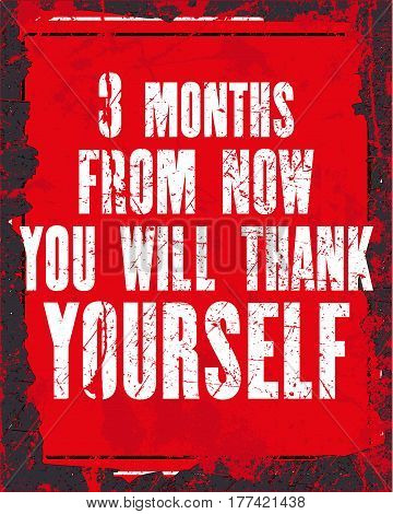 Inspiring motivation quote with text 3 Months From Now You Will Thank Yourself . Vector typography poster design concept. Distressed old metal sign texture.