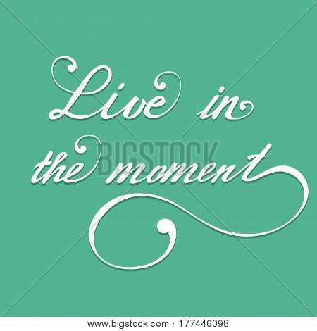 Live in the moment. Vector hand lettering inspirational and motivational typography poster