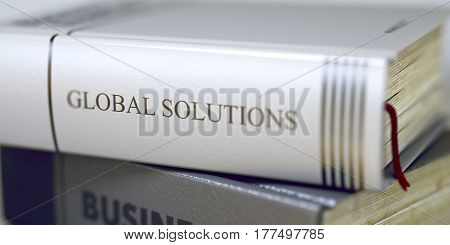 Book Title of Global Solutions. Book in the Pile with the Title on the Spine Global Solutions. Close-up of a Book with the Title on Spine Global Solutions. Toned Image. Selective focus. 3D Rendering.