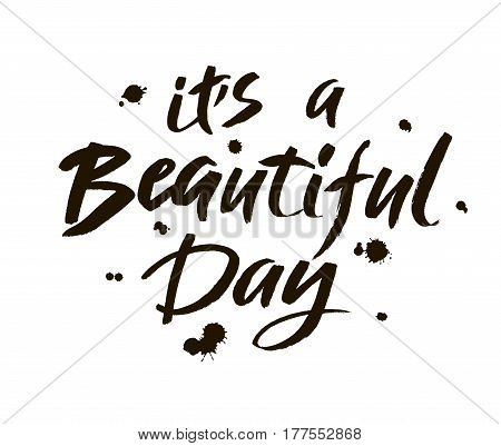 It, s a beautiful day. Modern brush calligraphy. Handwritten ink lettering. Hand drawn design elements. Vector.