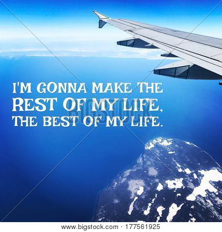 Quote - I'm gonna make the rest of my life the best of my life