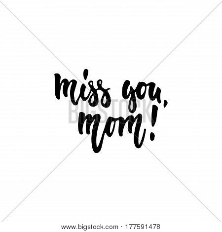 Miss you, mom - hand drawn lettering phrase isolated on the white background. Fun brush ink inscription for photo overlays, greeting card or t-shirt print, poster design
