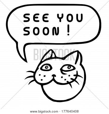 See You Soon! Cartoon Cat Head. Speech Bubble. Vector Illustration. Funny cool emoticon character. Contour freehand digital drawing cute character. Cheerful pet for web icons and shirt.