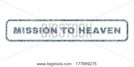 Mission To Heaven text textile seal stamp watermark. Blue jeans fabric vectorized texture. Vector tag inside rounded rectangular banner. Rubber emblem with fiber textile structure.
