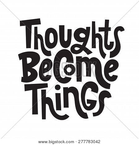 Thoughts Become Things - Unique Hand Drawn Motivational Quote To Keep Inspired For Success. Slogan S