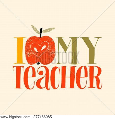 I Love My Teacher. Hand-drawn Lettering Quote For Teacher Appreciation With A Red Apple. Phrase For