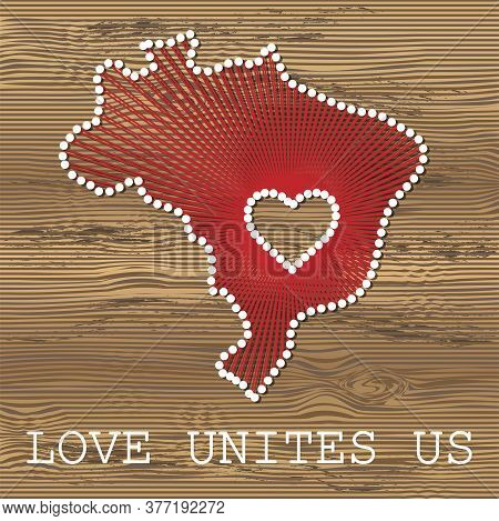 Brazil Art Vector Map With Heart. String Art, Yarn And Pins On Wooden Board Texture. Love Unites Us.