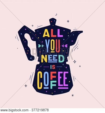 Coffee. Italian Coffee Pot With Text All You Need Is Coffee. Banner For Cafe, Restaurant, Menu, Coff