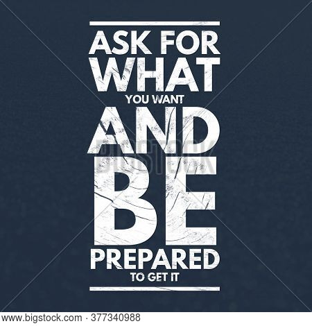 Inspirational Quotes Ask For What You Want And Be Prepared To Get It, Positive, Inspiration, Motivat