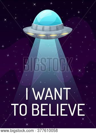 Ufo Spaceship With Spotlight In Dark Galaxy With Stars Poster. I Want To Believe. Futuristic Unknown