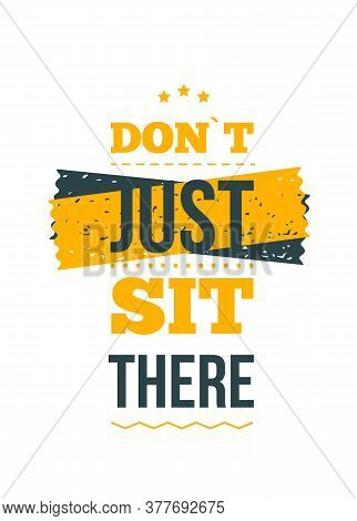 Do Not Just Sit There. Inspirational And Motivational Typography Quote For Your Designs: T-shirts, B