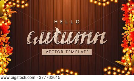 Hello Autumn, Background Template With Maple Leafs, Autumn Vegetations, Garland Frame And Brown Wood