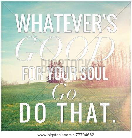 Inspirational Typographic Quote - Whatever's good for your soul go do that poster